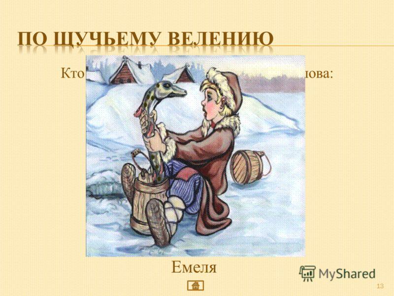 13 Кто из героев сказки говорил такие слова: По щучьему веленью, По моему хотенью ну-ка, печь, поезжай к царю... Емеля