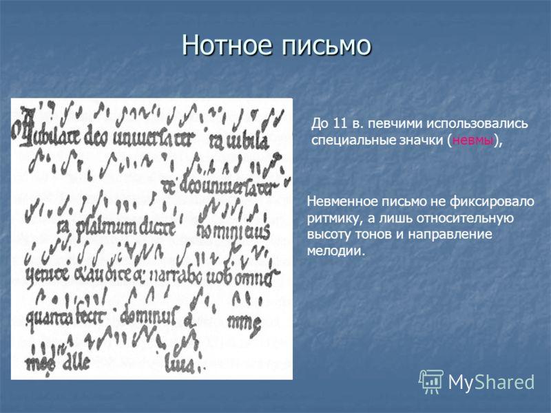 Нотное письмо До 11 в. певчими использовались специальные значки (невмы), Невменное письмо не фиксировало ритмику, а лишь относительную высоту тонов и направление мелодии.