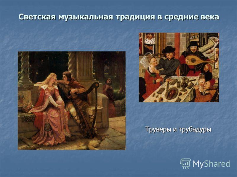 Светская музыкальная традиция в средние века Труверы и трубадуры