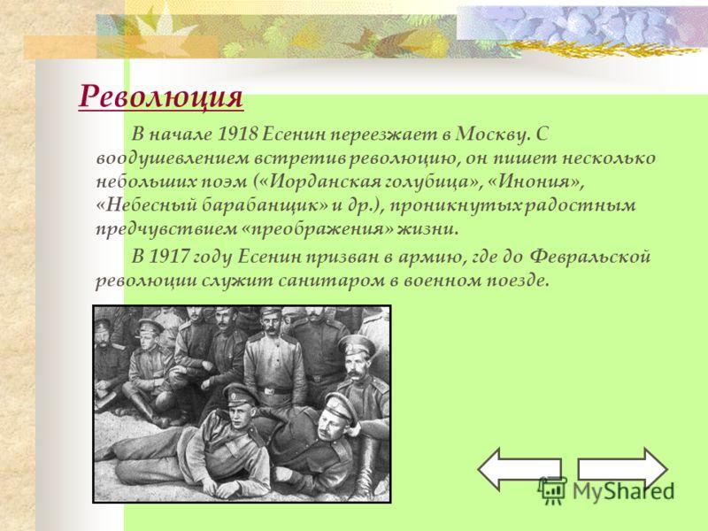 Революция В начале 1918 Есенин переезжает в Москву. С воодушевлением встретив революцию, он пишет несколько небольших поэм («Иорданская голубица», «Инония», «Небесный барабанщик» и др.), проникнутых радостным предчувствием «преображения» жизни. В 191