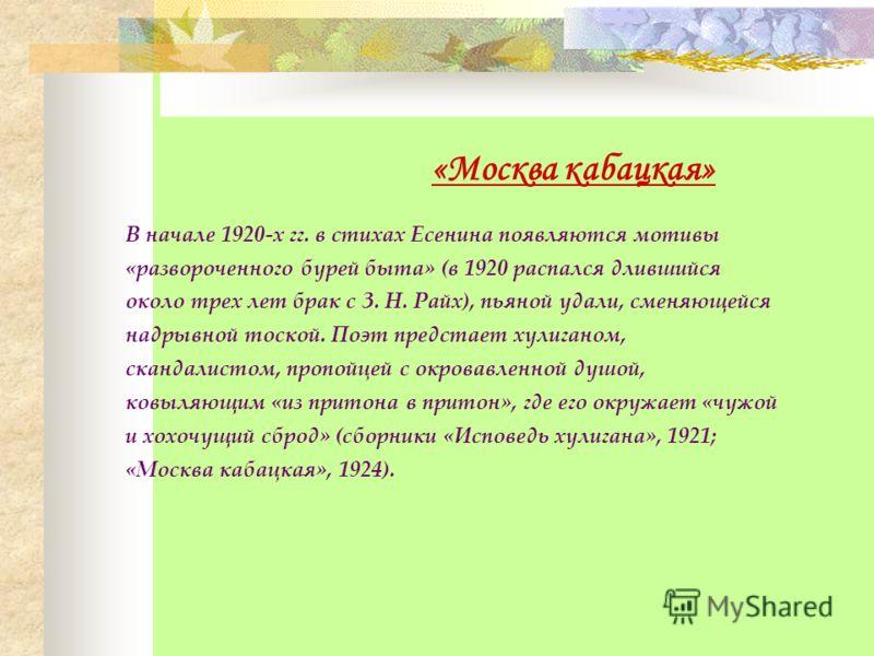 «Москва кабацкая» В начале 1920-х гг. в стихах Есенина появляются мотивы «развороченного бурей быта» (в 1920 распался длившийся около трех лет брак с З. Н. Райх), пьяной удали, сменяющейся надрывной тоской. Поэт предстает хулиганом, скандалистом, про