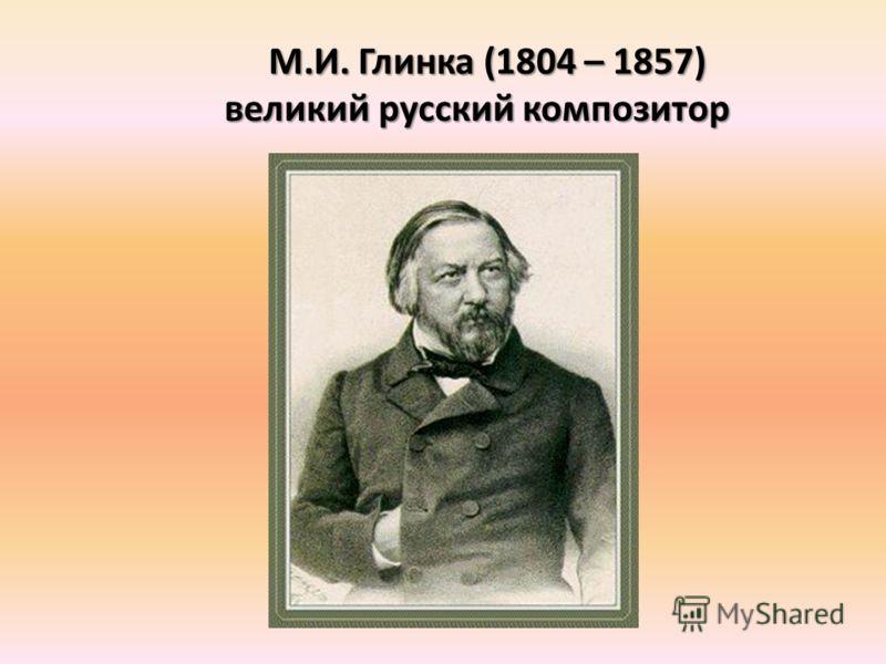 М.И. Глинка (1804 – 1857) великий русский композитор великий русский композитор