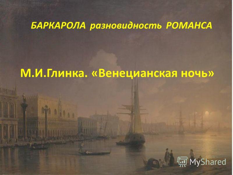 БАРКАРОЛА разновидность РОМАНСА М.И.Глинка. «Венецианская ночь»
