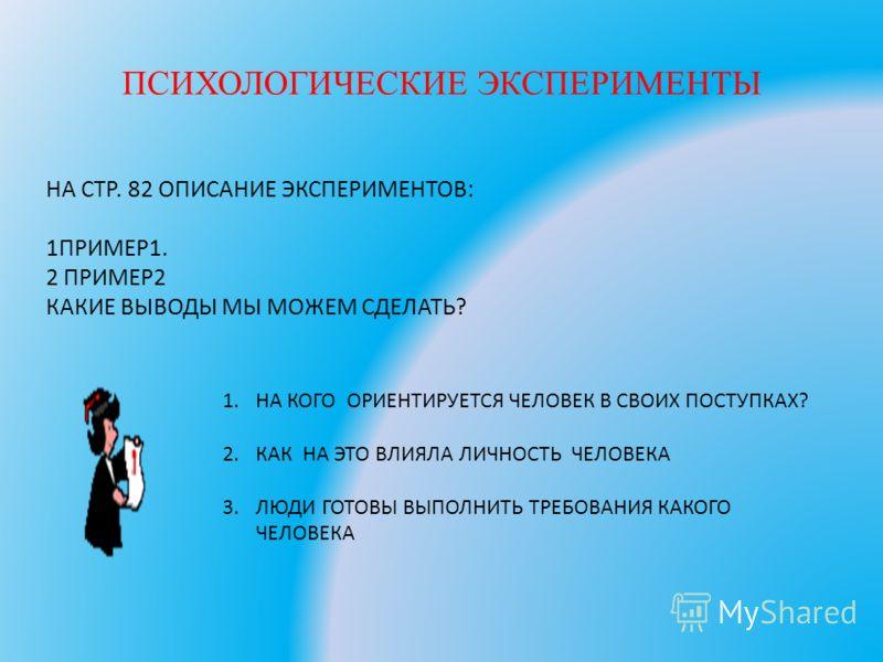 ПСИХОЛОГИЧЕСКИЕ ЭКСПЕРИМЕНТЫ НА СТР. 82 ОПИСАНИЕ ЭКСПЕРИМЕНТОВ: 1ПРИМЕР1. 2 ПРИМЕР2 КАКИЕ ВЫВОДЫ МЫ МОЖЕМ СДЕЛАТЬ? 1.НА КОГО ОРИЕНТИРУЕТСЯ ЧЕЛОВЕК В СВОИХ ПОСТУПКАХ? 2.КАК НА ЭТО ВЛИЯЛА ЛИЧНОСТЬ ЧЕЛОВЕКА 3.ЛЮДИ ГОТОВЫ ВЫПОЛНИТЬ ТРЕБОВАНИЯ КАКОГО ЧЕЛО