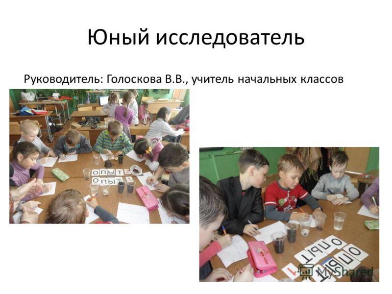 Юный исследователь Руководитель: Голоскова В.В., учитель начальных классов