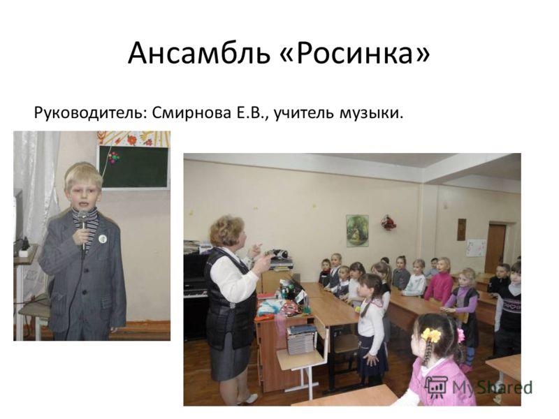 Ансамбль «Росинка» Руководитель: Смирнова Е.В., учитель музыки.