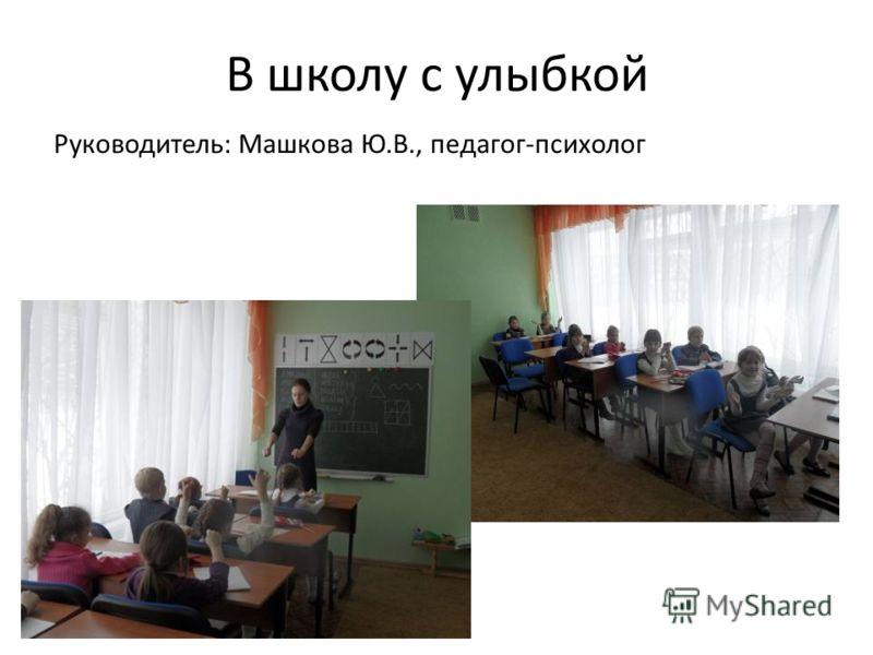 В школу с улыбкой Руководитель: Машкова Ю.В., педагог-психолог