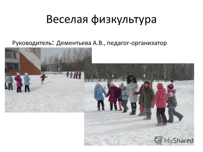 Веселая физкультура Руководитель : Дементьева А.В., педагог-организатор