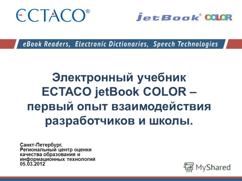 Электронный учебник ECTACO jetBook COLOR – первый опыт взаимодействия разработчиков и школы. Санкт-Петербург, Региональный центр оценки качества образования и информационных технологий 05.03.2012