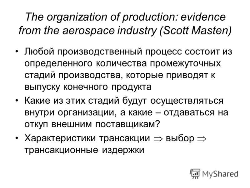 The organization of production: evidence from the aerospace industry (Scott Masten) Любой производственный процесс состоит из определенного количества промежуточных стадий производства, которые приводят к выпуску конечного продукта Какие из этих стад