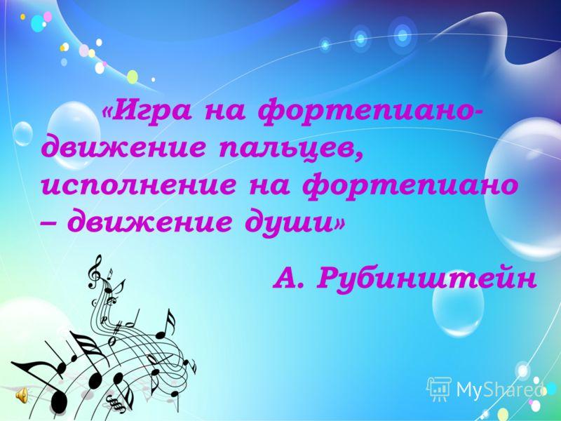 «Игра на фортепиано- движение пальцев, исполнение на фортепиано – движение души» А. Рубинштейн