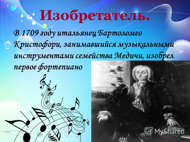 Изобретатель. В 1709 году итальянец Бартоломео Кристофори, занимавшийся музыкальными инструментами семейства Медичи, изобрел первое фортепиано