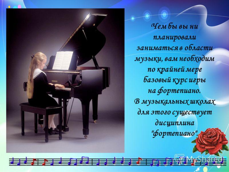 Чем бы вы ни планировали заниматься в области музыки, вам необходим по крайней мере базовый курс игры на фортепиано. В музыкальных школах для этого существует дисциплина фортепиано.