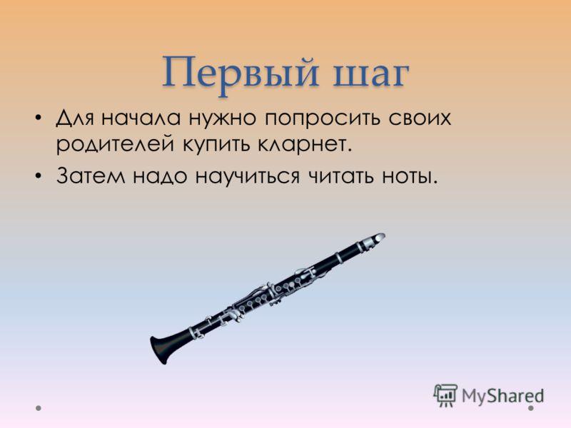 Первый шаг Для начала нужно попросить своих родителей купить кларнет. Затем надо научиться читать ноты.