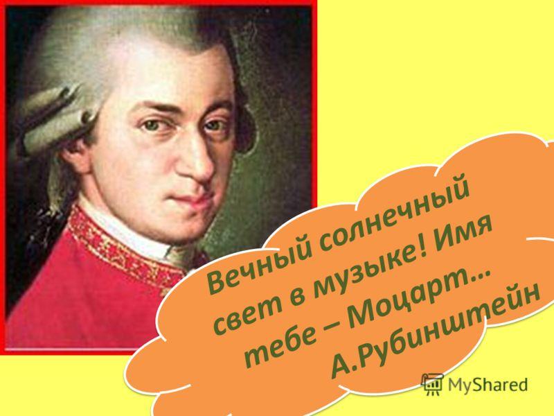 Вечный солнечный свет в музыке! Имя тебе – Моцарт… А.Рубинштейн Вечный солнечный свет в музыке! Имя тебе – Моцарт… А.Рубинштейн