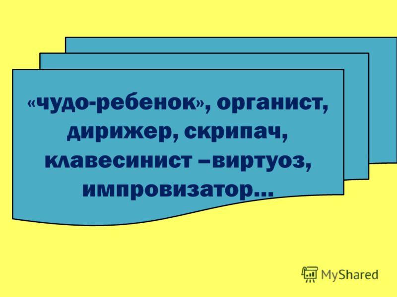 «чудо-ребенок», органист, дирижер, скрипач, клавесинист –виртуоз, импровизатор…