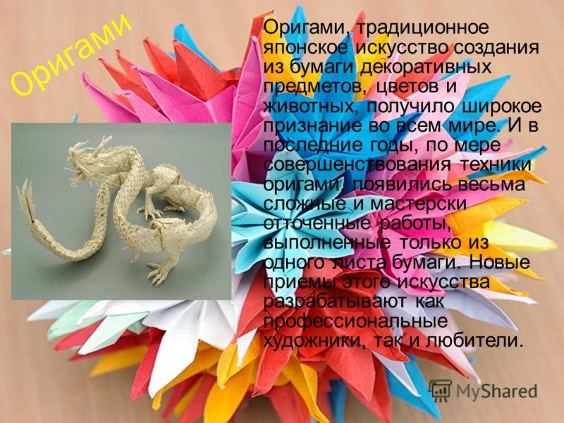 Оригами Оригами, традиционное японское искусство создания из бумаги декоративных предметов, цветов и животных, получило широкое признание во всем мире. И в последние годы, по мере совершенствования техники оригами, появились весьма сложные и мастерск