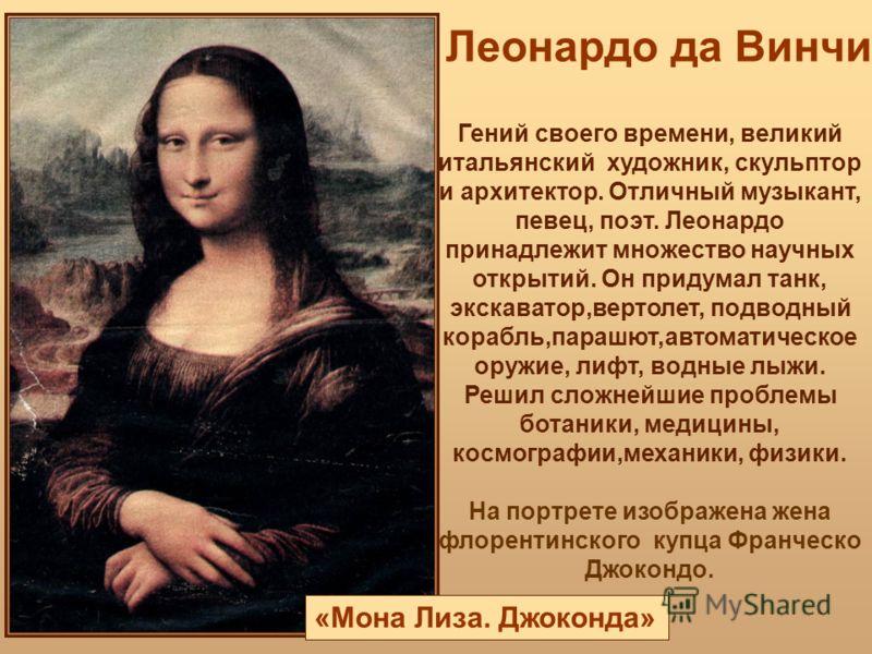 Леонардо да Винчи «Мона Лиза. Джоконда» Гений своего времени, великий итальянский художник, скульптор и архитектор. Отличный музыкант, певец, поэт. Леонардо принадлежит множество научных открытий. Он придумал танк, экскаватор,вертолет, подводный кора