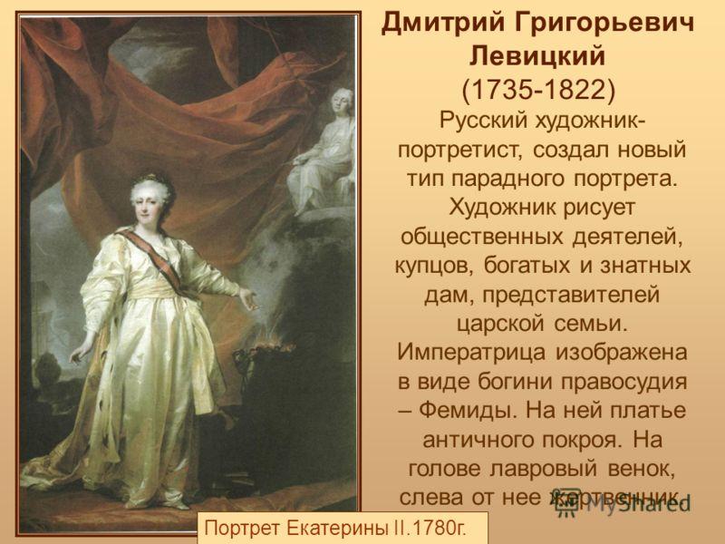 Дмитрий Григорьевич Левицкий (1735-1822) Русский художник- портретист, создал новый тип парадного портрета. Художник рисует общественных деятелей, купцов, богатых и знатных дам, представителей царской семьи. Императрица изображена в виде богини право