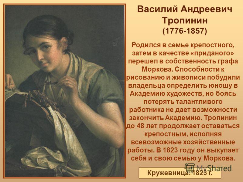 Василий Андреевич Тропинин (1776-1857) Родился в семье крепостного, затем в качестве «приданого» перешел в собственность графа Моркова. Способности к рисованию и живописи побудили владельца определить юношу в Академию художеств, но боясь потерять тал