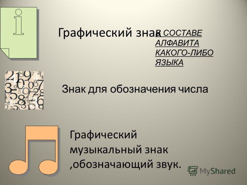 Графический знак Графический музыкальный знак,обозначающий звук. В СОСТАВЕ АЛФАВИТА КАКОГО-ЛИБО ЯЗЫКА Знак для обозначения числа