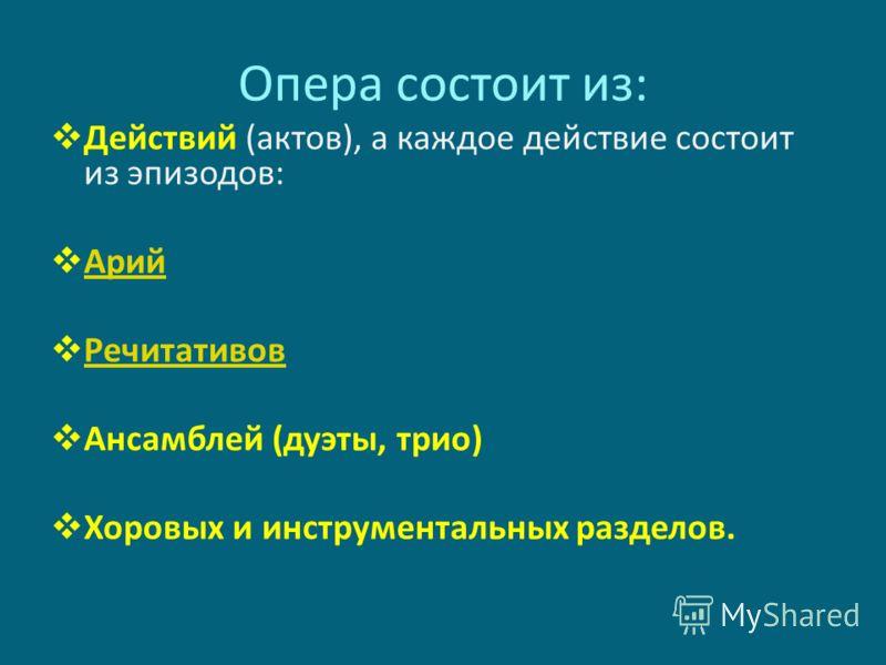 Опера состоит из: Действий (актов), а каждое действие состоит из эпизодов: Арий Речитативов Ансамблей (дуэты, трио) Хоровых и инструментальных разделов.