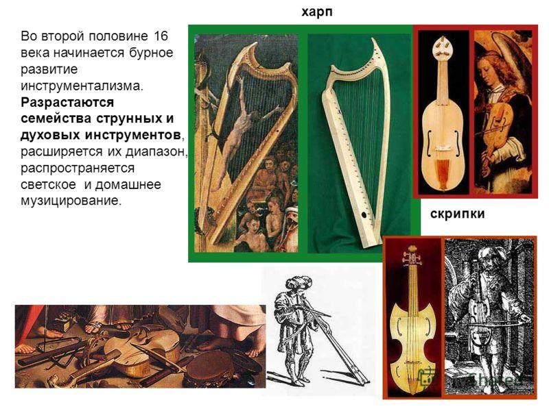 Во второй половине 16 века начинается бурное развитие инструментализма. Разрастаются семейства струнных и духовых инструментов, расширяется их диапазон, распространяется светское и домашнее музицирование. харп скрипки