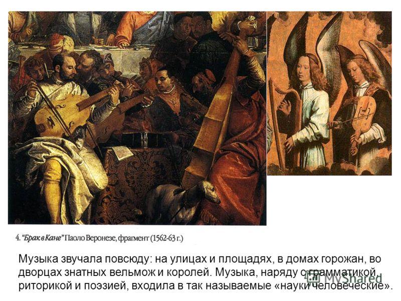 Музыка звучала повсюду: на улицах и площадях, в домах горожан, во дворцах знатных вельмож и королей. Музыка, наряду с грамматикой, риторикой и поэзией, входила в так называемые «науки человеческие».