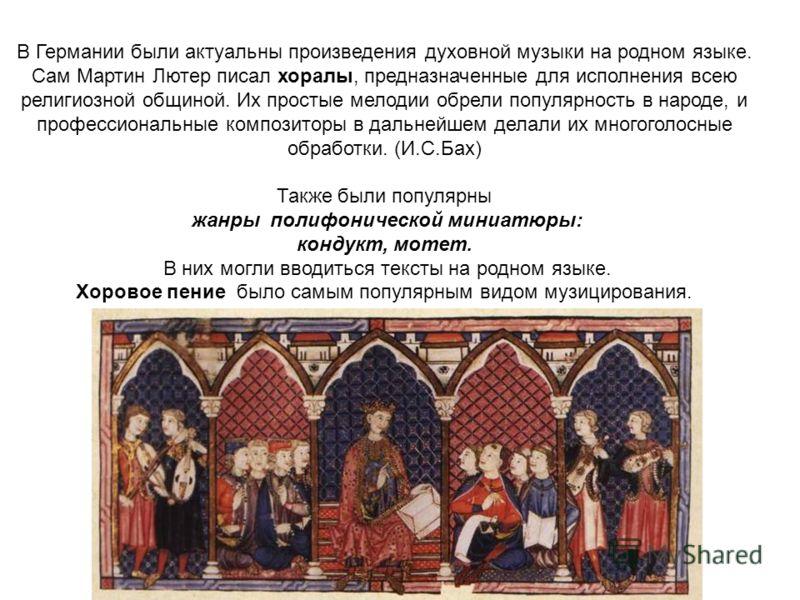 В Германии были актуальны произведения духовной музыки на родном языке. Сам Мартин Лютер писал хоралы, предназначенные для исполнения всею религиозной общиной. Их простые мелодии обрели популярность в народе, и профессиональные композиторы в дальнейш