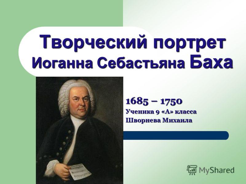 Творческий портрет Иоганна Себастьяна Баха 1685 – 1750 Ученика 9 «А» класса Шворнева Михаила