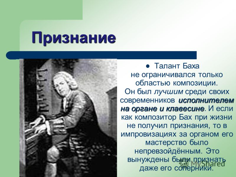 Признание исполнителем на органе и клавесине Талант Баха не ограничивался только областью композиции. Он был лучшим среди своих современников исполнителем на органе и клавесине. И если как композитор Бах при жизни не получил признания, то в импровиза