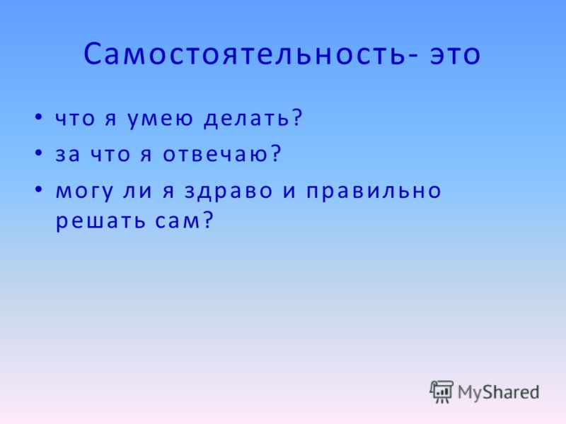 Самостоятельность- это что я умею делать? за что я отвечаю? могу ли я здраво и правильно решать сам?