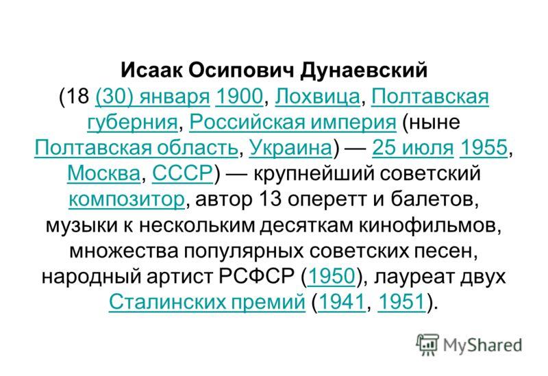 Исаак Осипович Дунаевский (18 (30) января 1900, Лохвица, Полтавская губерния, Российская империя (ныне Полтавская область, Украина) 25 июля 1955, Моск
