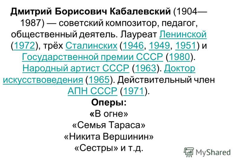 Дмитрий Борисович Кабалевский (1904 1987) советский композитор, педагог, общественный деятель. Лауреат Ленинской (1972), трёх Сталинских (1946, 1949,