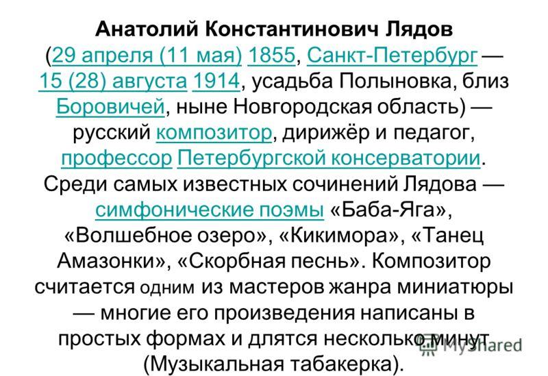 Анатолий Константинович Лядов (29 апреля (11 мая) 1855, Санкт-Петербург 15 (28) августа 1914, усадьба Полыновка, близ Боровичей, ныне Новгородская область) русский композитор, дирижёр и педагог, профессор Петербургской консерватории. Среди самых изве