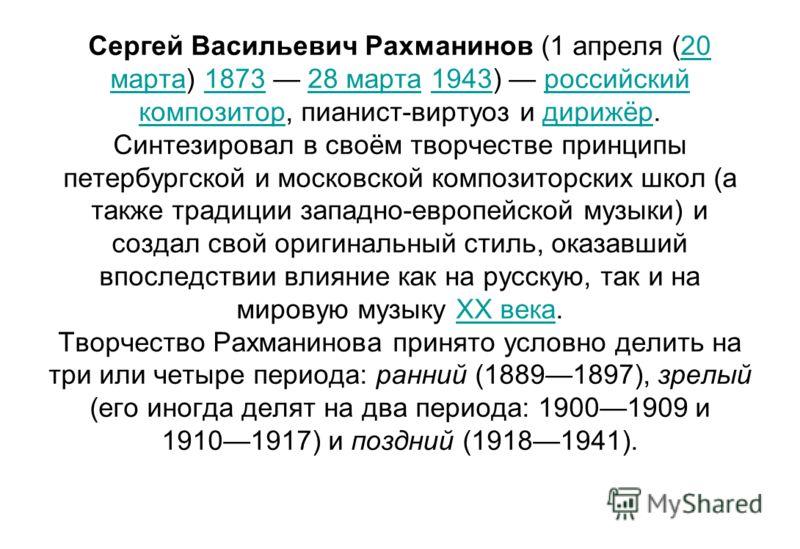 Сергей Васильевич Рахманинов (1 апреля (20 марта) 1873 28 марта 1943) российский композитор, пианист-виртуоз и дирижёр. Синтезировал в своём творчестве принципы петербургской и московской композиторских школ (а также традиции западно-европейской музы
