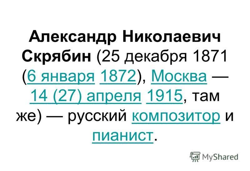 Александр Николаевич Скрябин (25 декабря 1871 (6 января 1872), Москва 14 (27) апреля 1915, там же) русский композитор и пианист.6 января1872Москва 14 (27) апреля1915композитор пианист