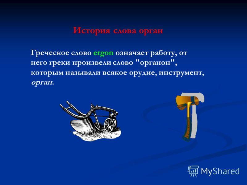 История слова орган Греческое слово ergon означает работу, от него греки произвели слово органон, которым называли всякое орудие, инструмент, орган.