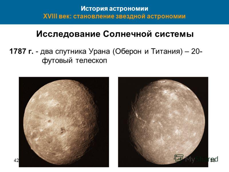 4238 История астрономии XVIII век: становление звездной астрономии Исследование Солнечной системы 1787 г. - два спутника Урана (Оберон и Титания) – 20- футовый телескоп