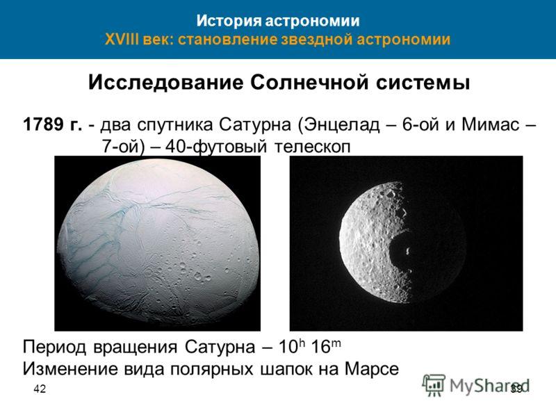4239 История астрономии XVIII век: становление звездной астрономии Исследование Солнечной системы 1789 г. - два спутника Сатурна (Энцелад – 6-ой и Мимас – 7-ой) – 40-футовый телескоп Период вращения Сатурна – 10 h 16 m Изменение вида полярных шапок н