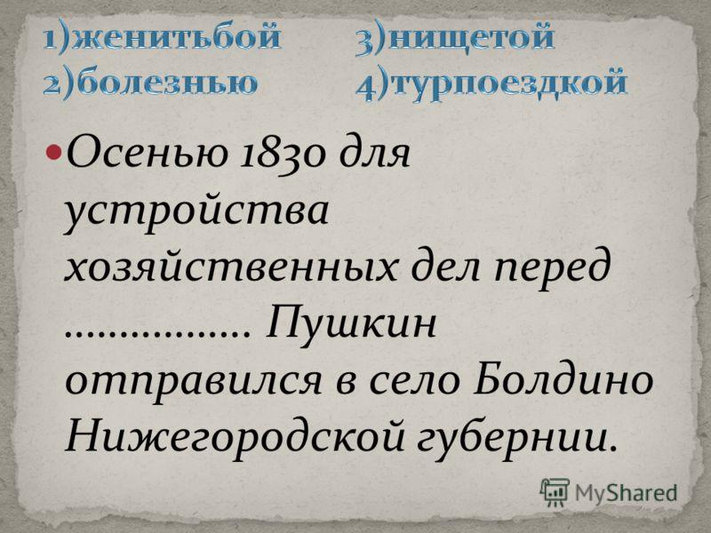 Осенью 1830 для устройства хозяйственных дел перед …………….. Пушкин отправился в село Болдино Нижегородской губернии.