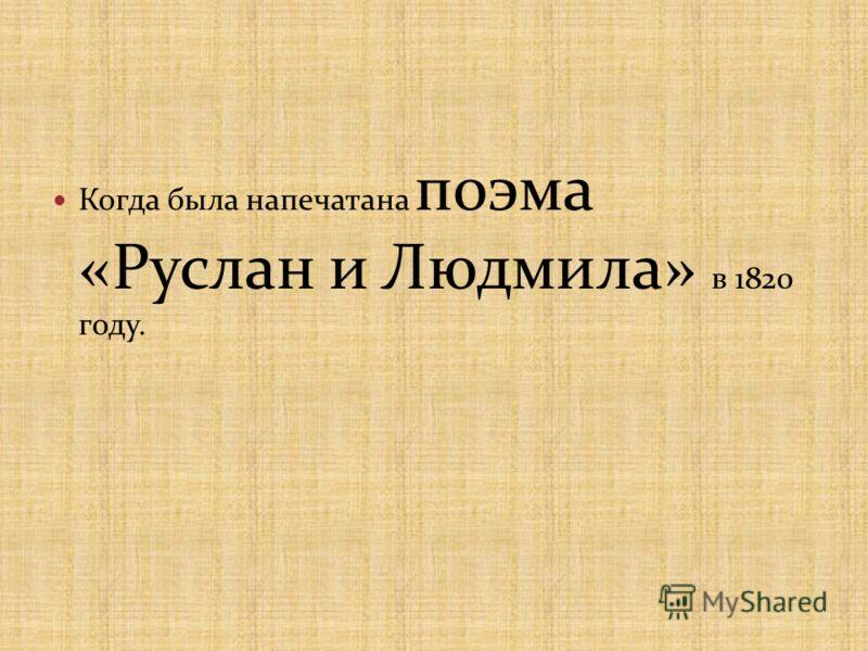Когда была напечатана поэма «Руслан и Людмила» в 1820 году.