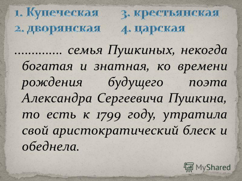 .............. семья Пушкиных, некогда богатая и знатная, ко времени рождения будущего поэта Александра Сергеевича Пушкина, то есть к 1799 году, утратила свой аристократический блеск и обеднела.