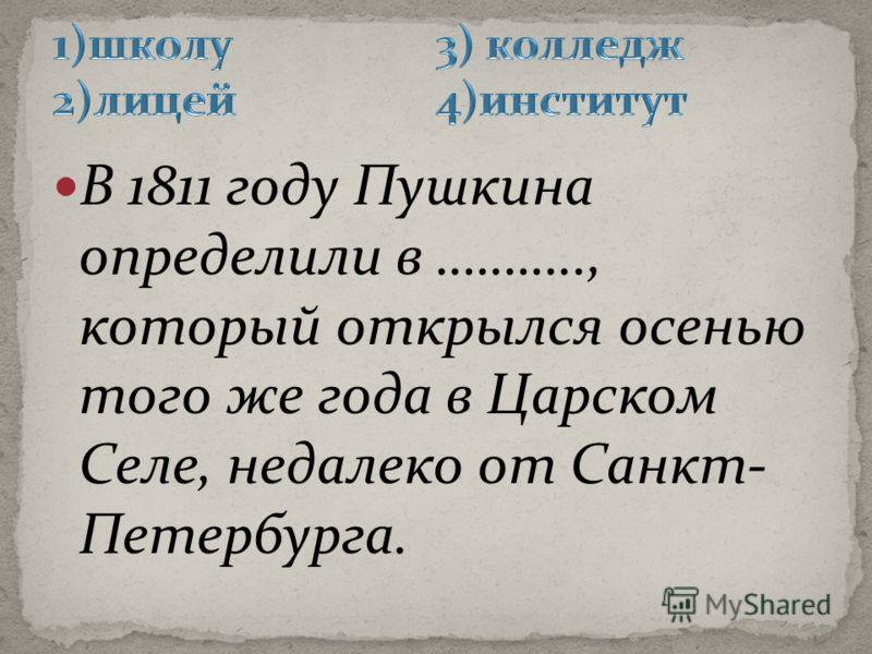 В 1811 году Пушкина определили в ……….., который открылся осенью того же года в Царском Селе, недалеко от Санкт- Петербурга.