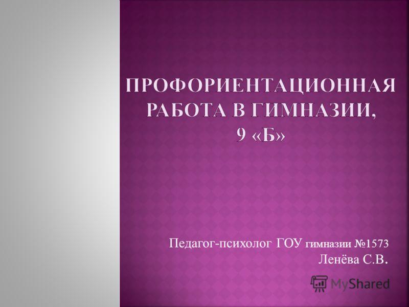 Педагог-психолог ГОУ гимназии 1573 Ленёва С.В.
