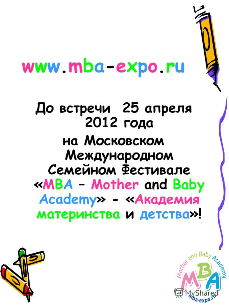 www.mba-expo.ruwww.mba-expo.ru До встречи 25 апреля 2012 года на Московском Международном Семейном Фестивале «МВА – Mother and Baby Academy» - «Академия материнства и детства»!