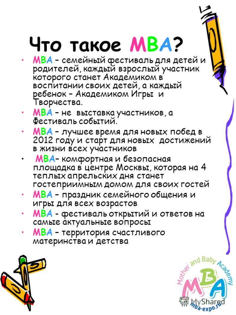 Что такое МВА? МВА – семейный фестиваль для детей и родителей, каждый взрослый участник которого станет Академиком в воспитании своих детей, а каждый ребенок – Академиком Игры и Творчества. МВА – не выставка участников, а Фестиваль событий. МВА – луч