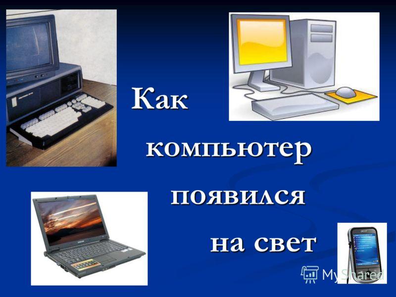 Каккомпьютерпоявился на свет