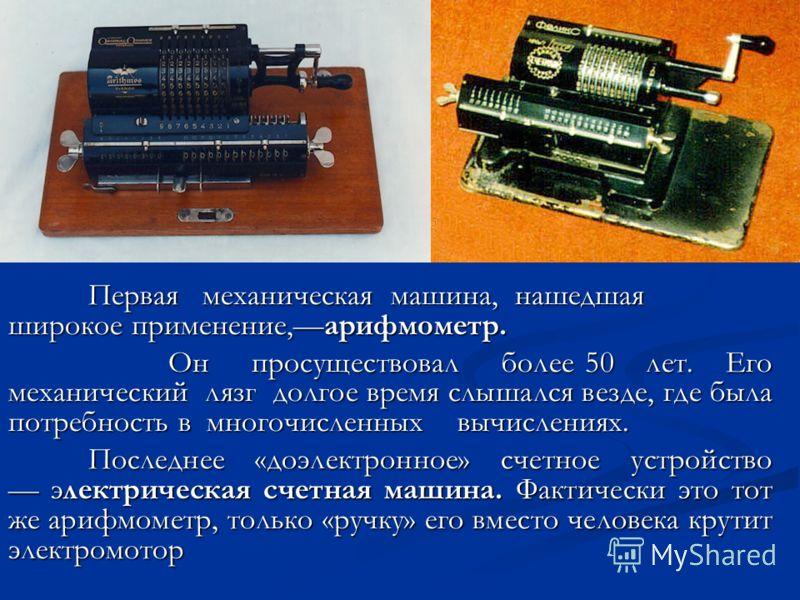 Первая механическая машина, нашедшая широкое применение,арифмометр. Он просуществовал более 50 лет. Его механический лязг долгое время слышался везде, где была потребность в многочисленных вычислениях. Последнее «доэлектронное» счетное устройство эле