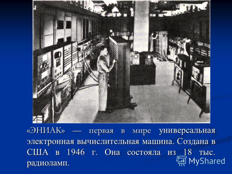 «ЭНИАК» первая в мире универсальная электронная вычислительная машина. Создана в США в 1946 г. Она состояла из 18 тыс. радиоламп.